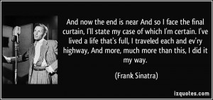 And now the end is near And so I face the final curtain, I'll state my ...