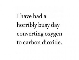 have had a horribly busy day converting oxygen to carbon dioxide.