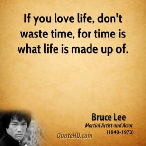 ... you love life, don't waste time, for time is what life is made up of