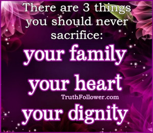 ... should never sacrifice three things: your family heart dignity Quotes