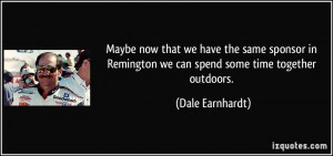 ... Remington we can spend some time together outdoors. - Dale Earnhardt