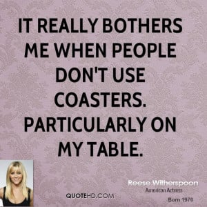 It really bothers me when people don't use coasters. Particularly on ...