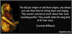 The old jazz singers or old blues singers, you always just saw them ...