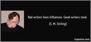 quote-bad-writers-have-influences-good-writers-steal-s-m-stirling ...