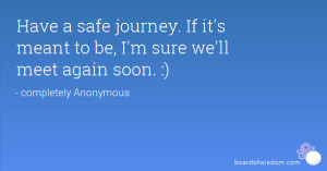 Have a safe journey. If it's meant to be, I'm sure we'll meet again ...
