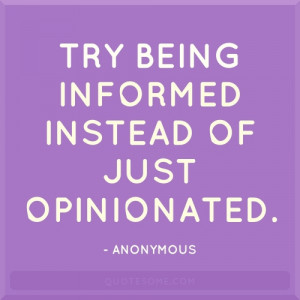 Try Being Informed Instead of Just Opinionated Quote