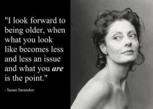 believe that this quote from acclaimed actress, Susan Surandon ...