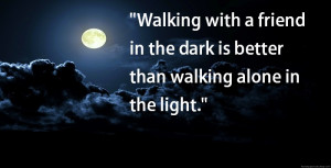 walking with a friend in the dark is better than walking alone in