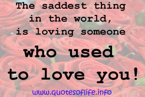 The-saddest-thing-in-the-world-is-loving-someone-who-used-to-love-you ...