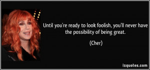 ... look foolish, you'll never have the possibility of being great. - Cher