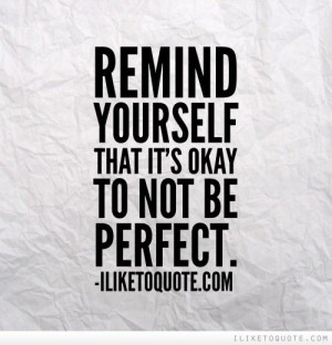 Remind yourself that it\'s okay to not be perfect.