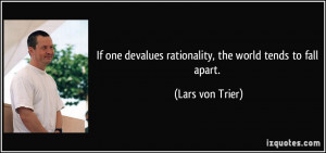 ... devalues rationality, the world tends to fall apart. - Lars von Trier
