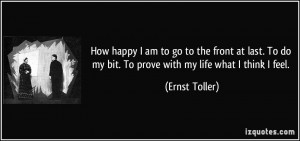 ... do my bit. To prove with my life what I think I feel. - Ernst Toller