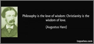 Philosophy is the love of wisdom: Christianity is the wisdom of love ...