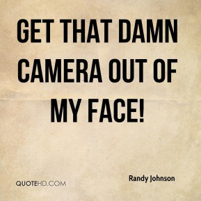 Randy Johnson - Get that damn camera out of my face!
