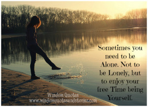 ... to be alone. Not to be lonely, but to enjoy your free time being
