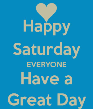 Happy Saturday EVERYONE Have a Great Day
