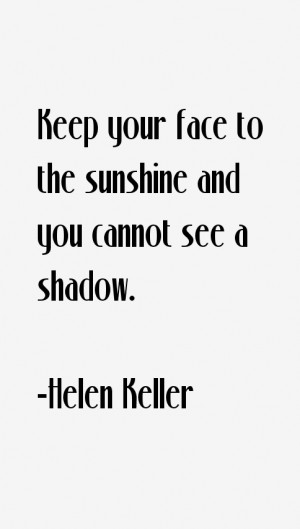 Keep your face to the sunshine and you cannot see a shadow.""