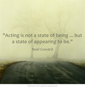 ... ... but a state of appearing to be. - Noel Coward #theatre #quotes
