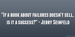 "... about failures doesn't sell, is it a success?"" – Jerry Seinfeld"