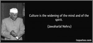 Culture is the widening of the mind and of the spirit. - Jawaharlal ...
