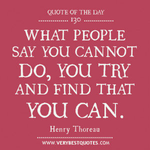 What people say you cannot do, you try and find that you can.- Henry ...