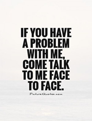 ... have a problem with me, come talk to me face to face. Picture Quote #1