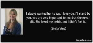 ... never did. She loved me inside, but I didn't feel it. - Stella Vine