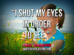 shut my eyes in order to see. - Paul Gauguin