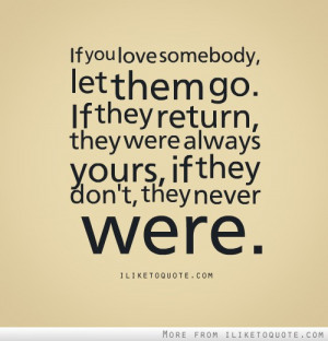 If you love somebody, let them go. If they return, they were always ...