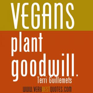 vegan quotes - Vegans plant goodwill. ~Terri Guillemets