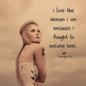 love the woman I am because I fought to become her.
