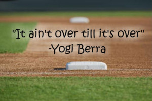"It Ain't Over Till It's Over"" - Yogi Berra"