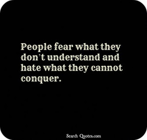 People fear what they dont understand and hate what they cannot ...