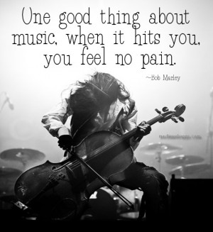 ... thing about music, when it hits you, you feel no pain. ~ Bob Marley