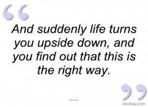 and suddenly life turns you upside down and you find out that this is ...
