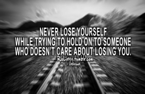 riolines:Never lose yourselfwhile trying to hold on to someonewho ...