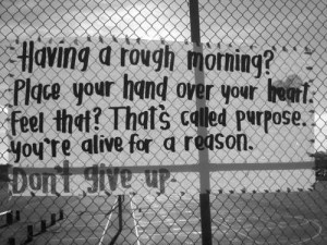 ... called purpose. You're alive for a reason. Don't give up.
