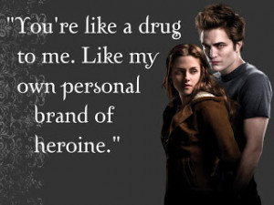 You're like a drug to me. Like my own personal brand of heroine.