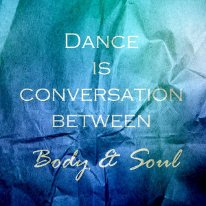 Dance is a conversation between body and soul