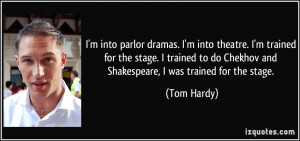 into parlor dramas. I'm into theatre. I'm trained for the stage. I ...