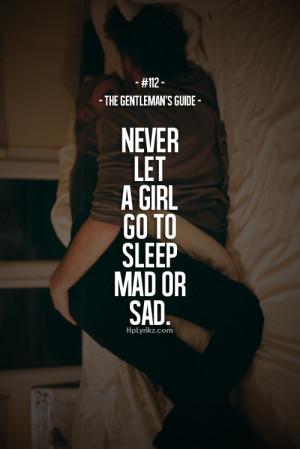Never let a girl go to sleep mad or sad.