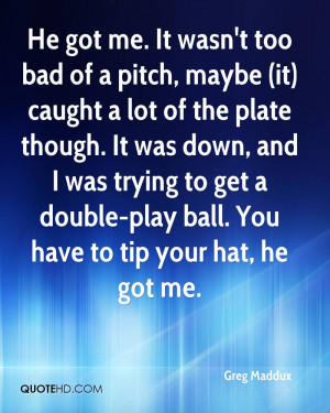 ... trying to get a double-play ball. You have to tip your hat, he got me