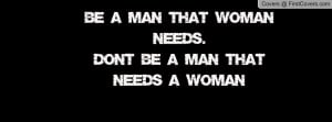 be a man that woman needs. don't be a man that needs a woman ...
