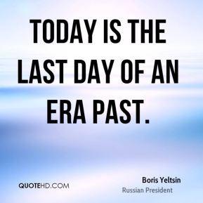 Boris Yeltsin - Today is the last day of an era past.