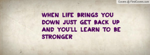 When life brings you down just get back up and you'll learn to be ...