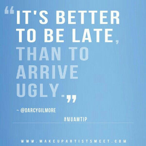 Better to arrive late than uglyyy ;)