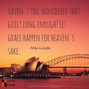 """... enough? Let grace happen for heaven's sake. """" – Max Lucado quote"""