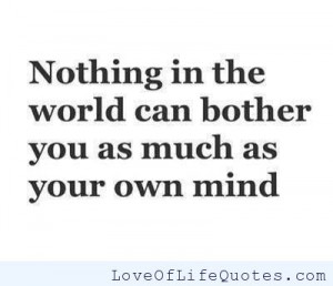 Nothing in the world can bother you as much as your own mind
