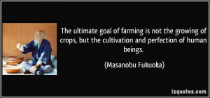 The ultimate goal of farming is not the growing of crops, but the ...